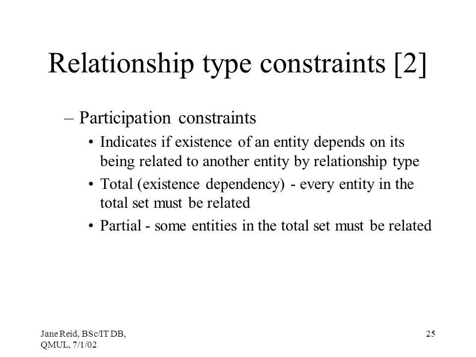 Jane Reid, BSc/IT DB, QMUL, 7/1/02 25 Relationship type constraints [2] –Participation constraints Indicates if existence of an entity depends on its