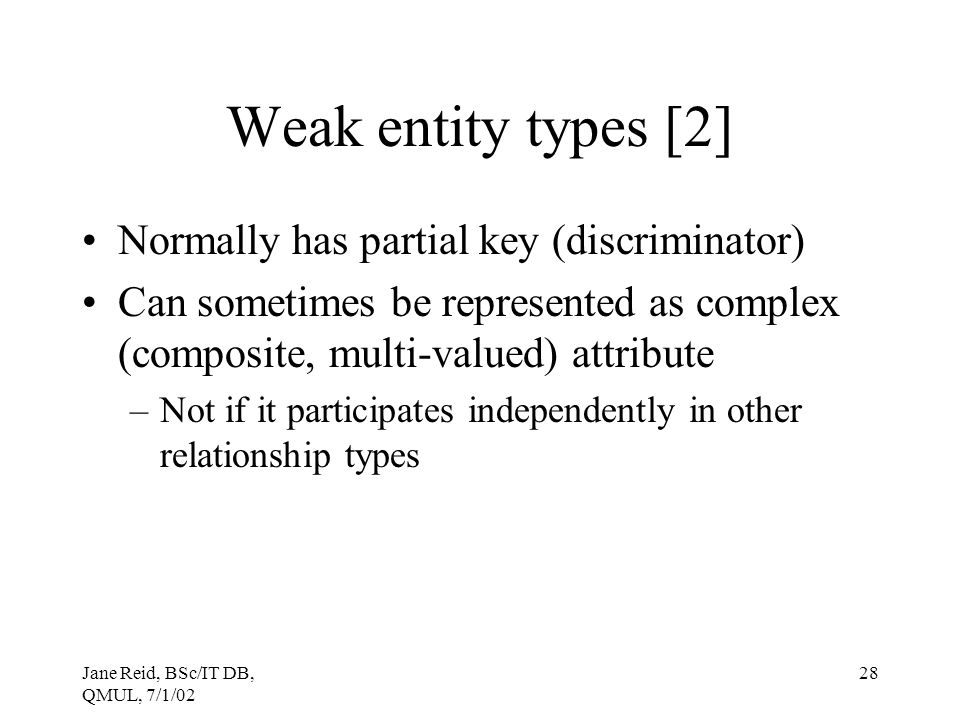 Jane Reid, BSc/IT DB, QMUL, 7/1/02 28 Weak entity types [2] Normally has partial key (discriminator) Can sometimes be represented as complex (composit