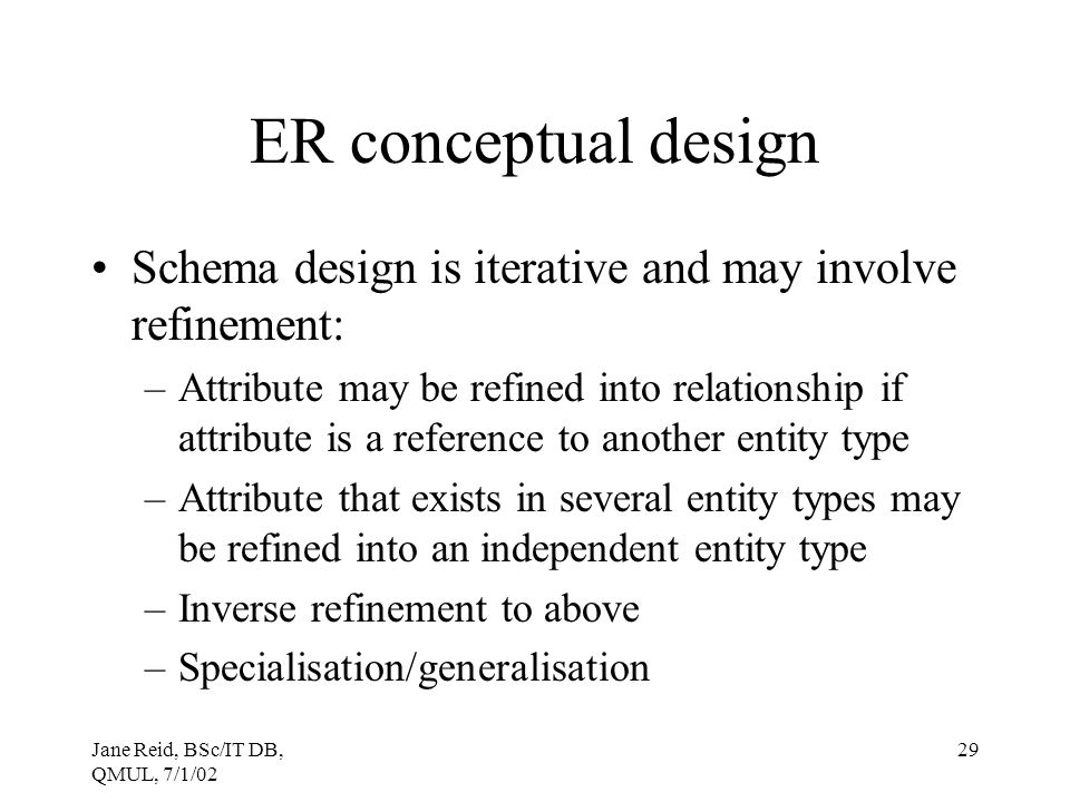 Jane Reid, BSc/IT DB, QMUL, 7/1/02 29 ER conceptual design Schema design is iterative and may involve refinement: –Attribute may be refined into relat