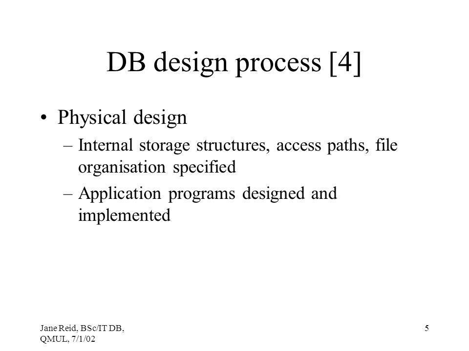 Jane Reid, BSc/IT DB, QMUL, 7/1/02 5 DB design process [4] Physical design –Internal storage structures, access paths, file organisation specified –Ap