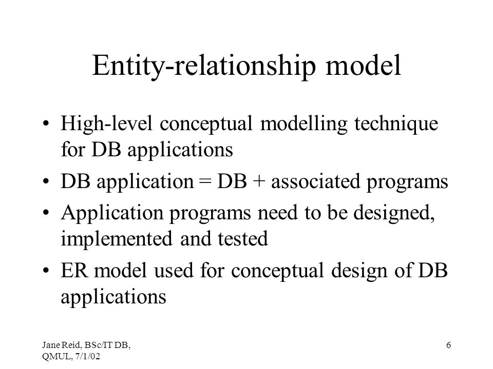 Jane Reid, BSc/IT DB, QMUL, 7/1/02 6 Entity-relationship model High-level conceptual modelling technique for DB applications DB application = DB + ass