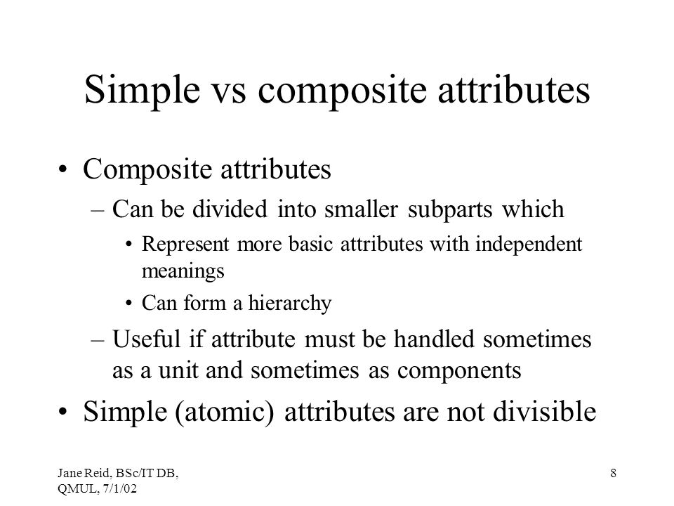 Jane Reid, BSc/IT DB, QMUL, 7/1/02 8 Simple vs composite attributes Composite attributes –Can be divided into smaller subparts which Represent more ba
