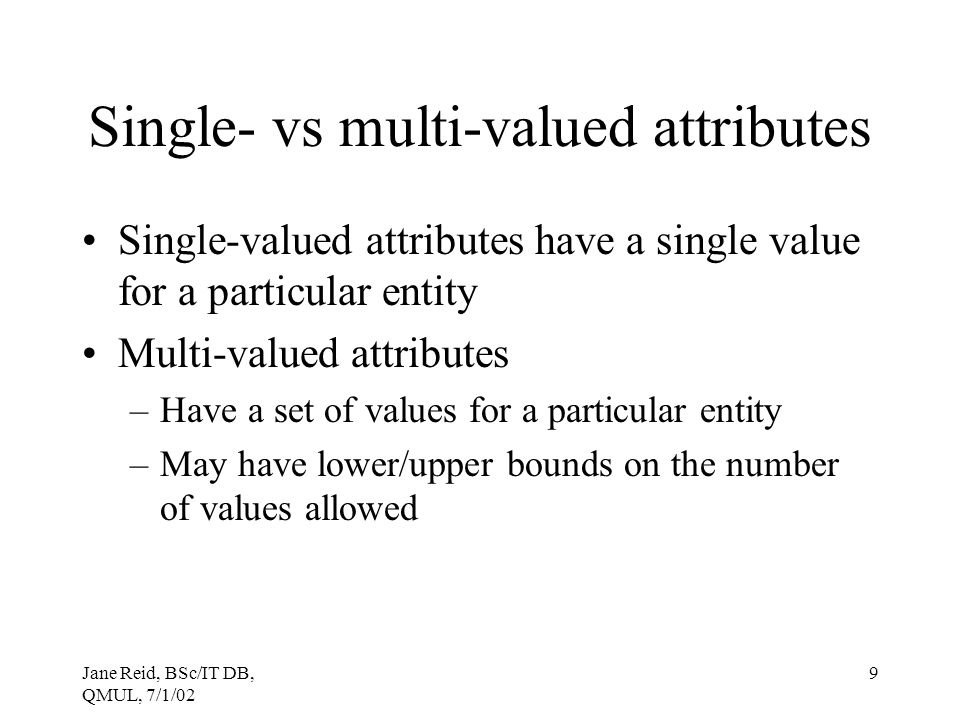 Jane Reid, BSc/IT DB, QMUL, 7/1/02 9 Single- vs multi-valued attributes Single-valued attributes have a single value for a particular entity Multi-val