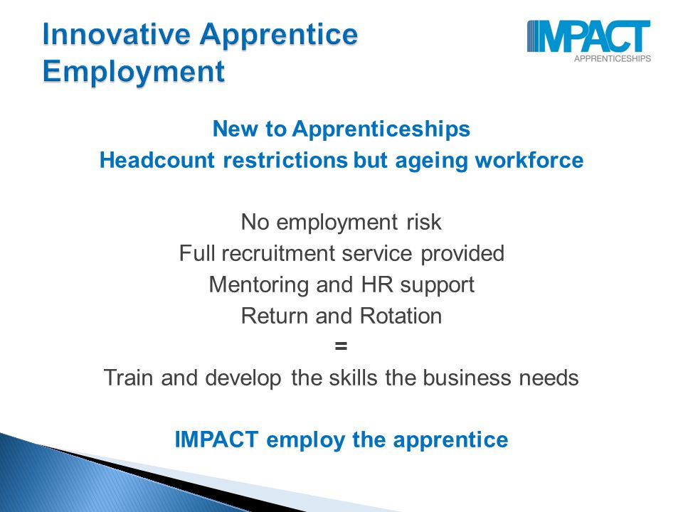 New to Apprenticeships Headcount restrictions but ageing workforce No employment risk Full recruitment service provided Mentoring and HR support Return and Rotation = Train and develop the skills the business needs IMPACT employ the apprentice