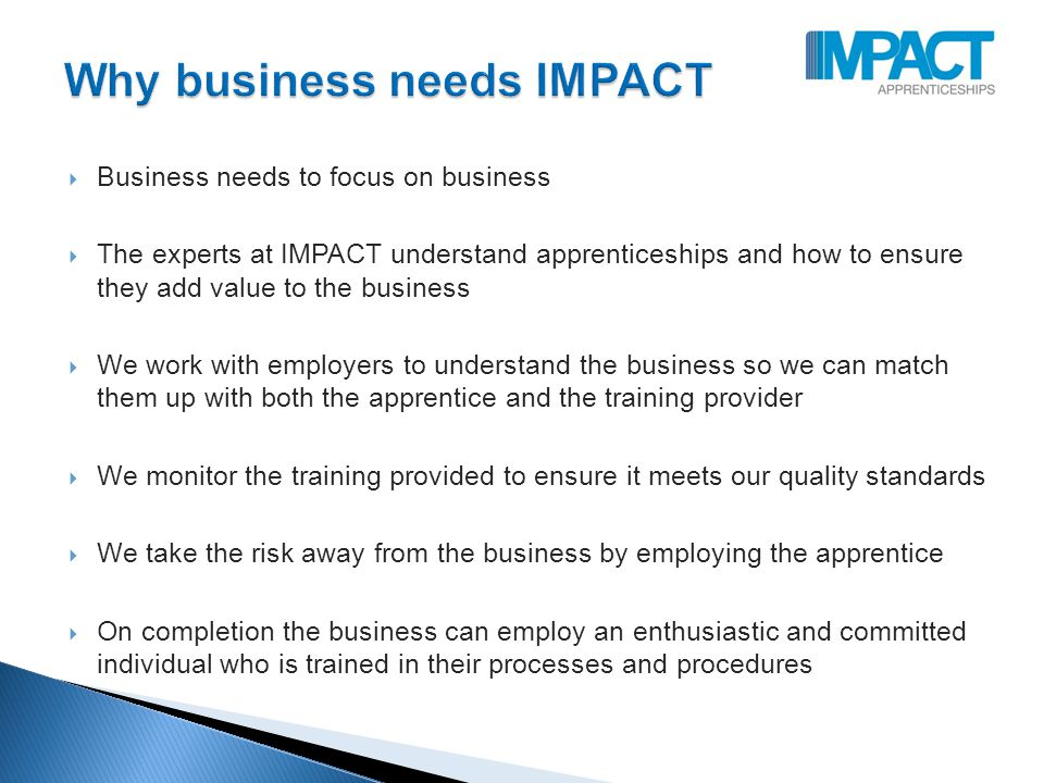  Business needs to focus on business  The experts at IMPACT understand apprenticeships and how to ensure they add value to the business  We work with employers to understand the business so we can match them up with both the apprentice and the training provider  We monitor the training provided to ensure it meets our quality standards  We take the risk away from the business by employing the apprentice  On completion the business can employ an enthusiastic and committed individual who is trained in their processes and procedures