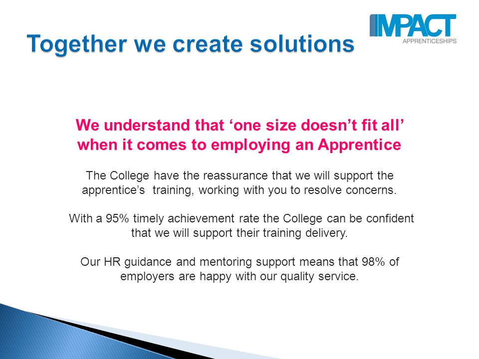 We understand that 'one size doesn't fit all' when it comes to employing an Apprentice The College have the reassurance that we will support the apprentice's training, working with you to resolve concerns.