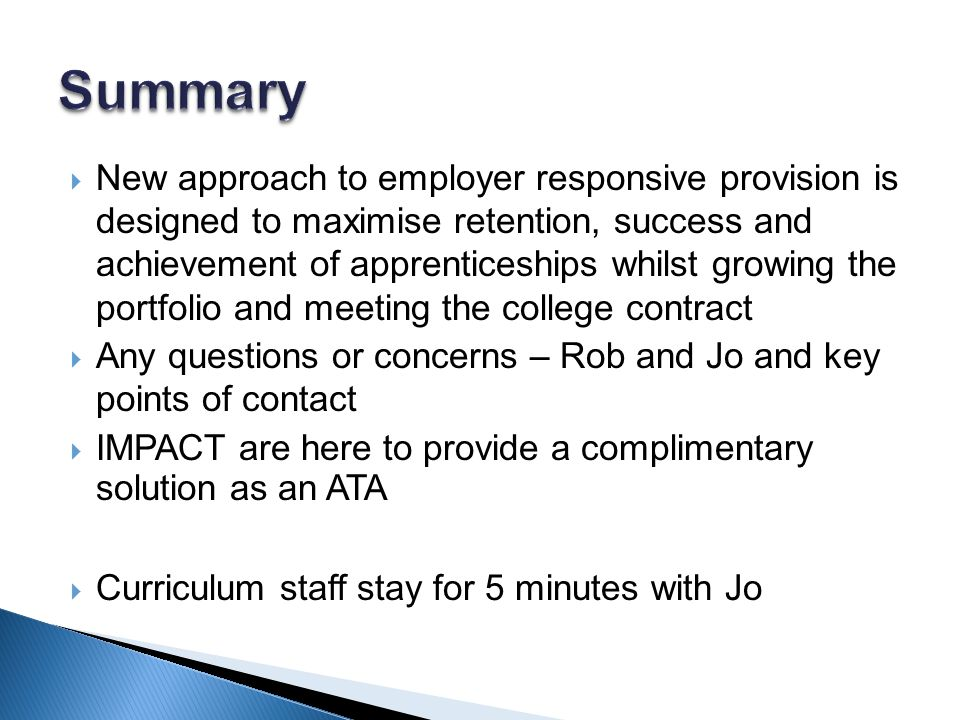 New approach to employer responsive provision is designed to maximise retention, success and achievement of apprenticeships whilst growing the portfolio and meeting the college contract  Any questions or concerns – Rob and Jo and key points of contact  IMPACT are here to provide a complimentary solution as an ATA  Curriculum staff stay for 5 minutes with Jo