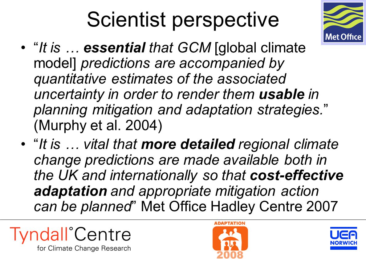 Scientist perspective It is … essential that GCM [global climate model] predictions are accompanied by quantitative estimates of the associated uncertainty in order to render them usable in planning mitigation and adaptation strategies. (Murphy et al.
