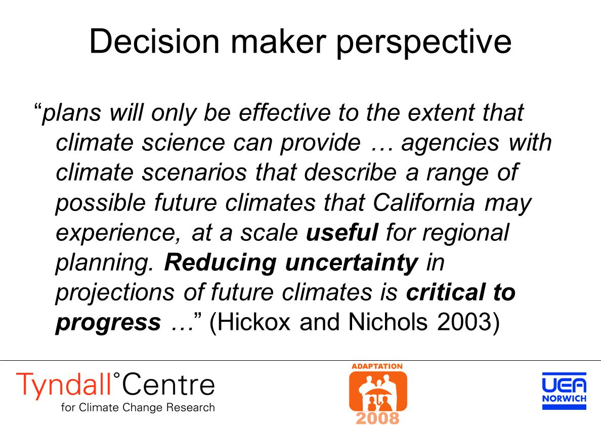 Decision maker perspective plans will only be effective to the extent that climate science can provide … agencies with climate scenarios that describe a range of possible future climates that California may experience, at a scale useful for regional planning.