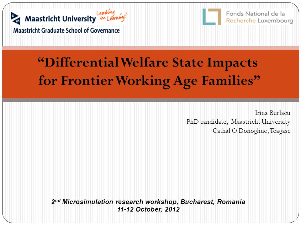 Differential Welfare State Impacts for Frontier Working Age Families Irina Burlacu PhD candidate, Maastricht University Cathal O Donoghue, Teagasc 2 nd Microsimulation research workshop, Bucharest, Romania 11-12 October, 2012