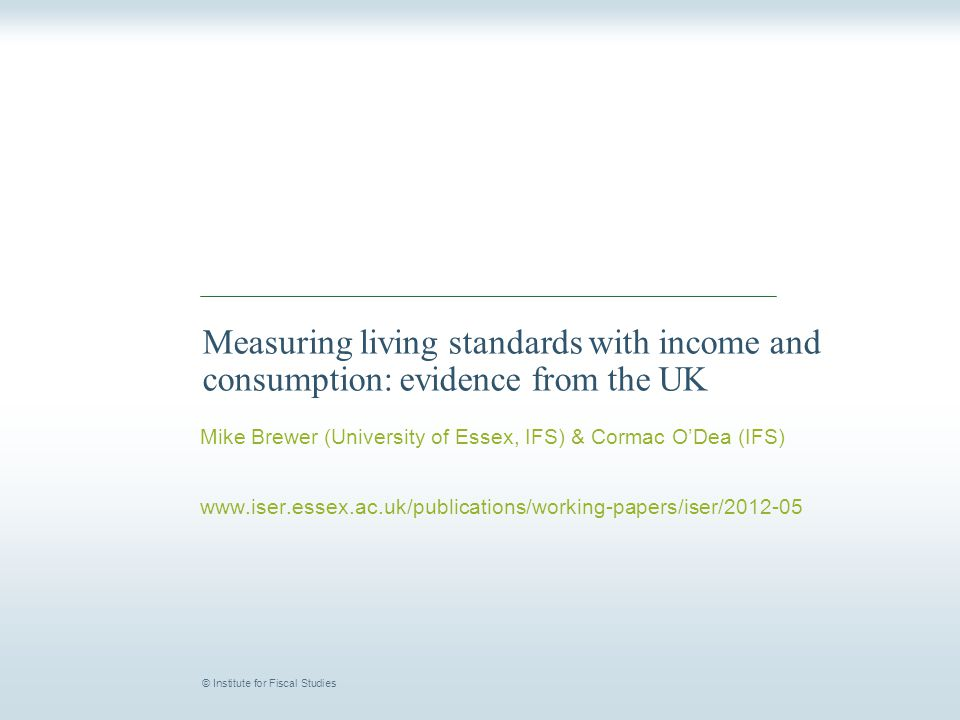 © Institute for Fiscal Studies Measuring living standards with income and consumption: evidence from the UK Mike Brewer (University of Essex, IFS) & C