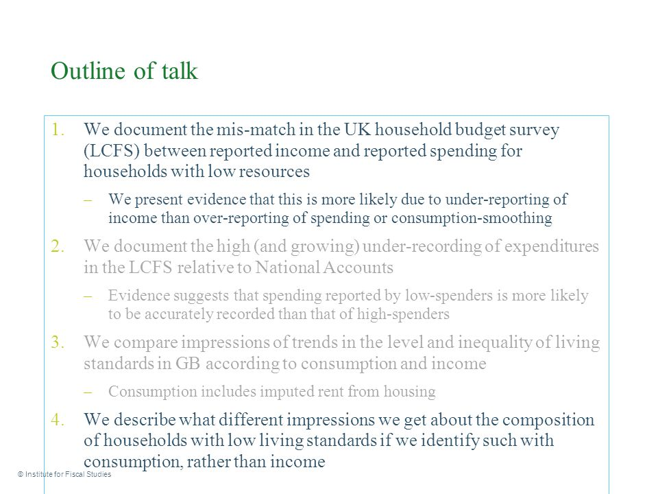 Outline of talk 1.We document the mis-match in the UK household budget survey (LCFS) between reported income and reported spending for households with low resources –We present evidence that this is more likely due to under-reporting of income than over-reporting of spending or consumption-smoothing 2.We document the high (and growing) under-recording of expenditures in the LCFS relative to National Accounts –Evidence suggests that spending reported by low-spenders is more likely to be accurately recorded than that of high-spenders 3.We compare impressions of trends in the level and inequality of living standards in GB according to consumption and income –Consumption includes imputed rent from housing 4.We describe what different impressions we get about the composition of households with low living standards if we identify such with consumption, rather than income © Institute for Fiscal Studies
