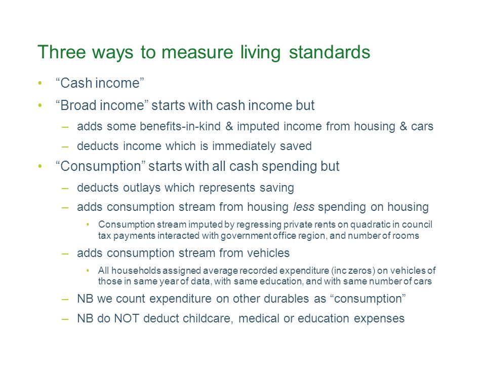 Three ways to measure living standards Cash income Broad income starts with cash income but –adds some benefits-in-kind & imputed income from housing & cars –deducts income which is immediately saved Consumption starts with all cash spending but –deducts outlays which represents saving –adds consumption stream from housing less spending on housing Consumption stream imputed by regressing private rents on quadratic in council tax payments interacted with government office region, and number of rooms –adds consumption stream from vehicles All households assigned average recorded expenditure (inc zeros) on vehicles of those in same year of data, with same education, and with same number of cars –NB we count expenditure on other durables as consumption –NB do NOT deduct childcare, medical or education expenses