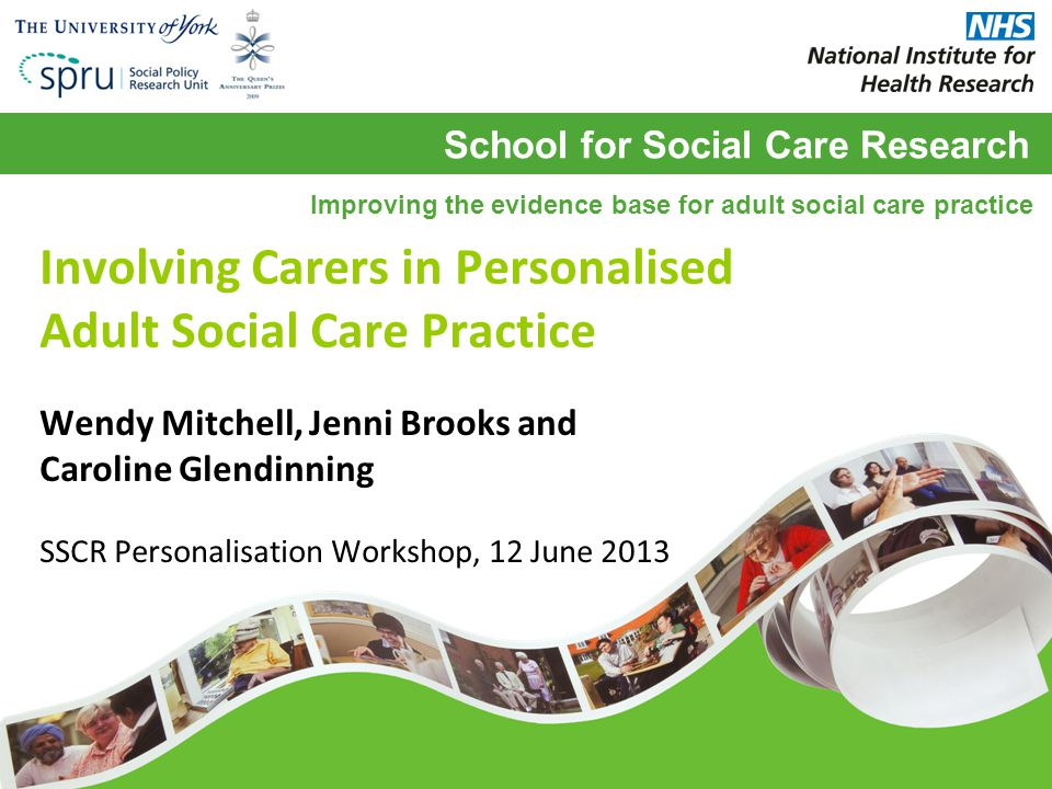 School for Social Care Research Improving the evidence base for adult social care practice Involving Carers in Personalised Adult Social Care Practice Wendy Mitchell, Jenni Brooks and Caroline Glendinning SSCR Personalisation Workshop, 12 June 2013