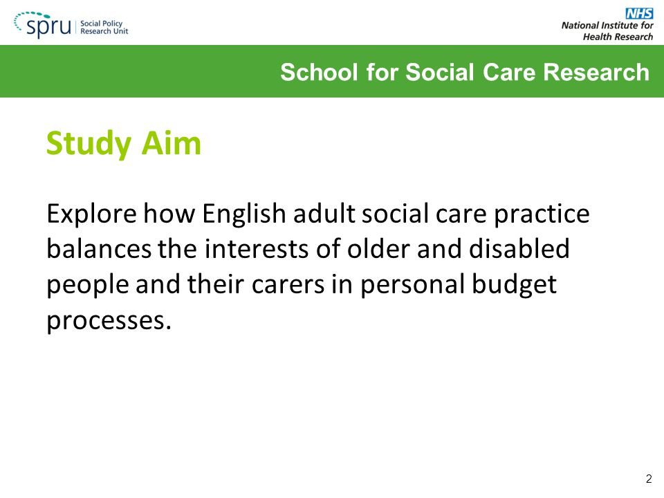 School for Social Care Research Study Aim Explore how English adult social care practice balances the interests of older and disabled people and their carers in personal budget processes.