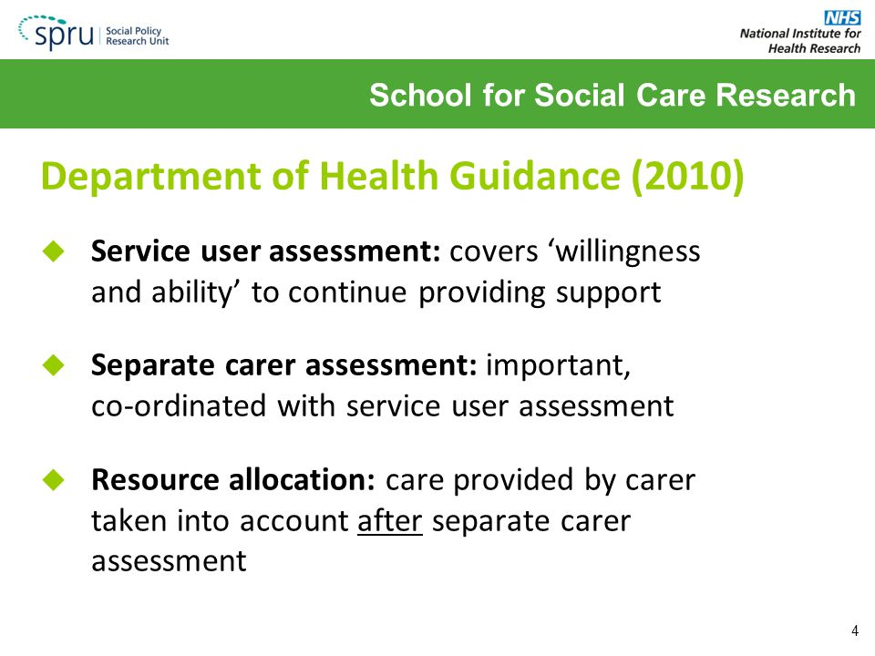 School for Social Care Research Department of Health Guidance (2010)  Service user assessment: covers 'willingness and ability' to continue providing support  Separate carer assessment: important, co-ordinated with service user assessment  Resource allocation: care provided by carer taken into account after separate carer assessment 4