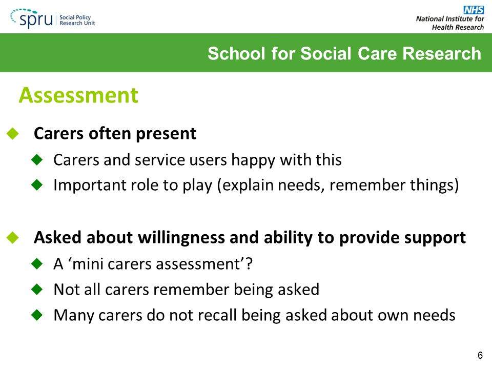School for Social Care Research Assessment  Carers often present  Carers and service users happy with this  Important role to play (explain needs, remember things)  Asked about willingness and ability to provide support  A 'mini carers assessment'.