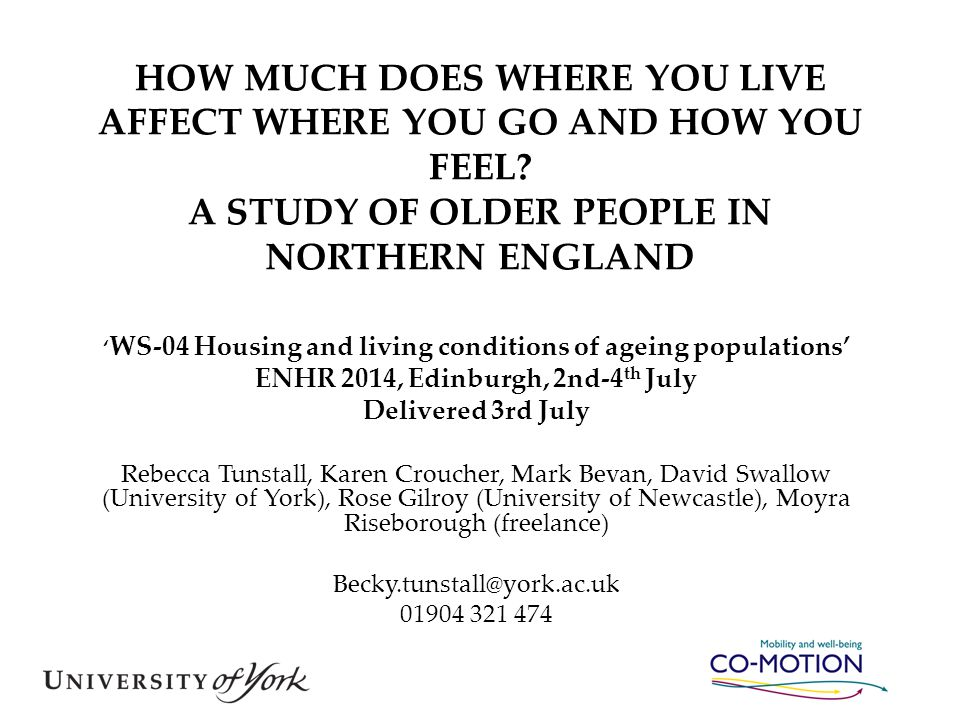 HOW MUCH DOES WHERE YOU LIVE AFFECT WHERE YOU GO AND HOW YOU FEEL? A STUDY OF OLDER PEOPLE IN NORTHERN ENGLAND ' WS-04 Housing and living conditions o