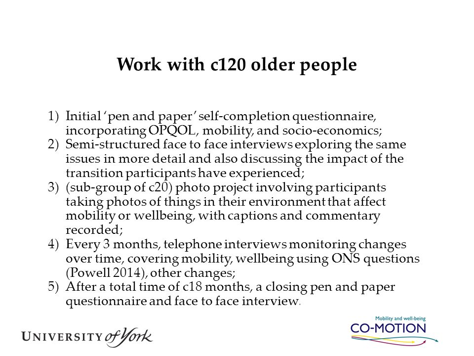 Work with c120 older people 1)Initial 'pen and paper' self-completion questionnaire, incorporating OPQOL, mobility, and socio-economics; 2)Semi-struct