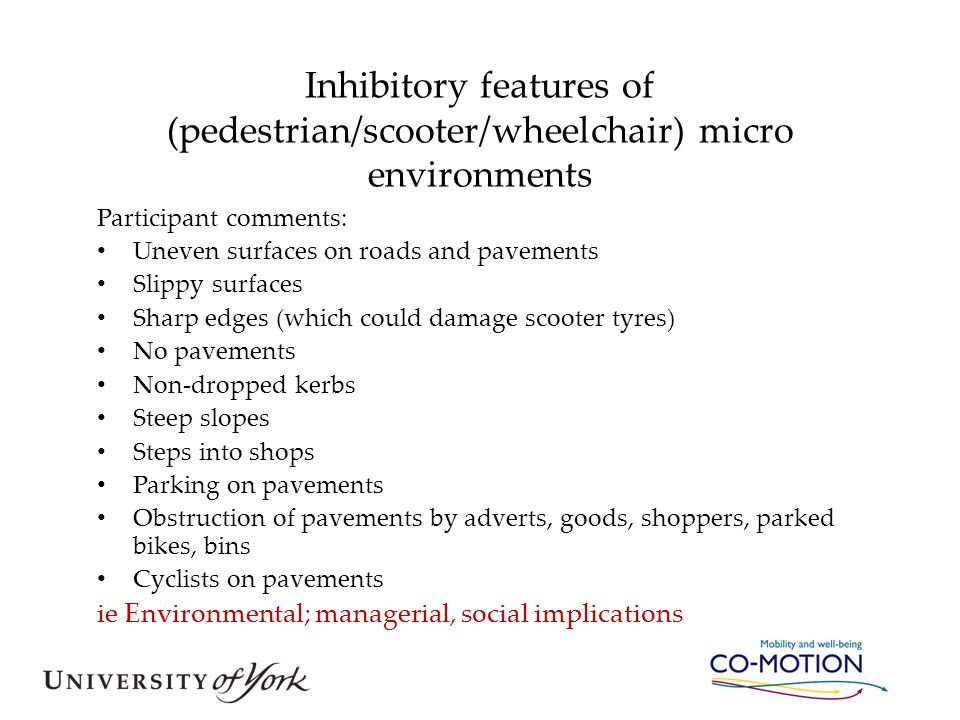 Inhibitory features of (pedestrian/scooter/wheelchair) micro environments Participant comments: Uneven surfaces on roads and pavements Slippy surfaces