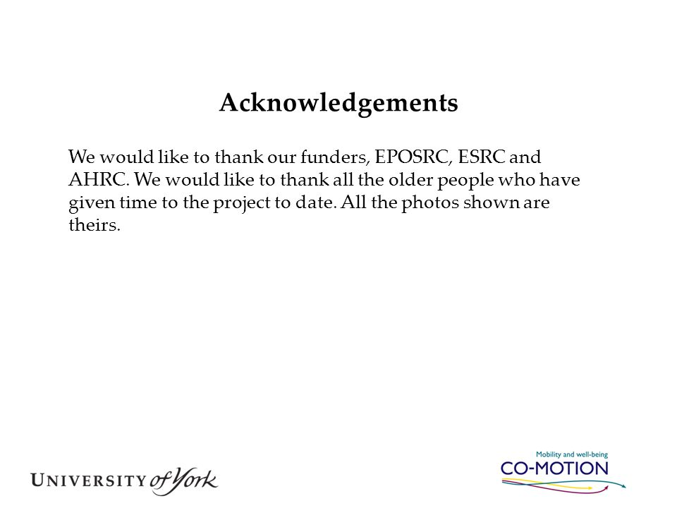 Acknowledgements We would like to thank our funders, EPOSRC, ESRC and AHRC. We would like to thank all the older people who have given time to the pro