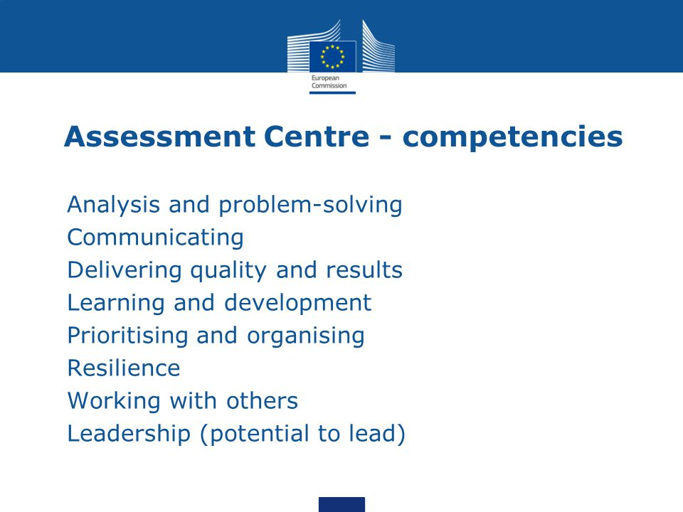 Assessment Centre - competencies Analysis and problem-solving Communicating Delivering quality and results Learning and development Prioritising and organising Resilience Working with others Leadership (potential to lead)