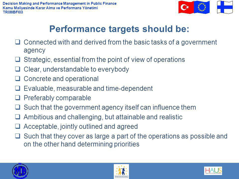 Decision Making and Performance Management in Public Finance Kamu Maliyesinde Karar Alma ve Performans Yönetimi TR08IBFI03  Connected with and derived from the basic tasks of a government agency  Strategic, essential from the point of view of operations  Clear, understandable to everybody  Concrete and operational  Evaluable, measurable and time-dependent  Preferably comparable  Such that the government agency itself can influence them  Ambitious and challenging, but attainable and realistic  Acceptable, jointly outlined and agreed  Such that they cover as large a part of the operations as possible and on the other hand determining priorities Performance targets should be: