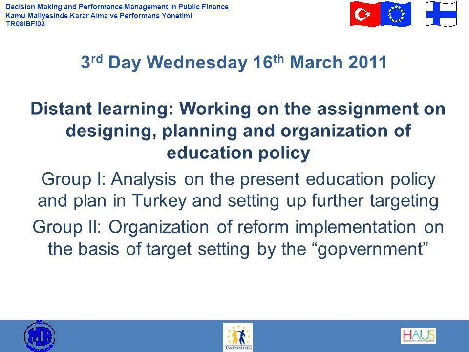 Decision Making and Performance Management in Public Finance Kamu Maliyesinde Karar Alma ve Performans Yönetimi TR08IBFI03 Distant learning: Working on the assignment on designing, planning and organization of education policy Group I: Analysis on the present education policy and plan in Turkey and setting up further targeting Group II: Organization of reform implementation on the basis of target setting by the gopvernment 3 rd Day Wednesday 16 th March 2011