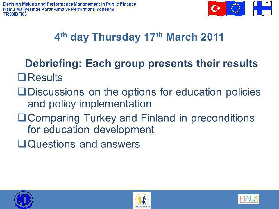 Decision Making and Performance Management in Public Finance Kamu Maliyesinde Karar Alma ve Performans Yönetimi TR08IBFI03 Debriefing: Each group presents their results  Results  Discussions on the options for education policies and policy implementation  Comparing Turkey and Finland in preconditions for education development  Questions and answers 4 th day Thursday 17 th March 2011