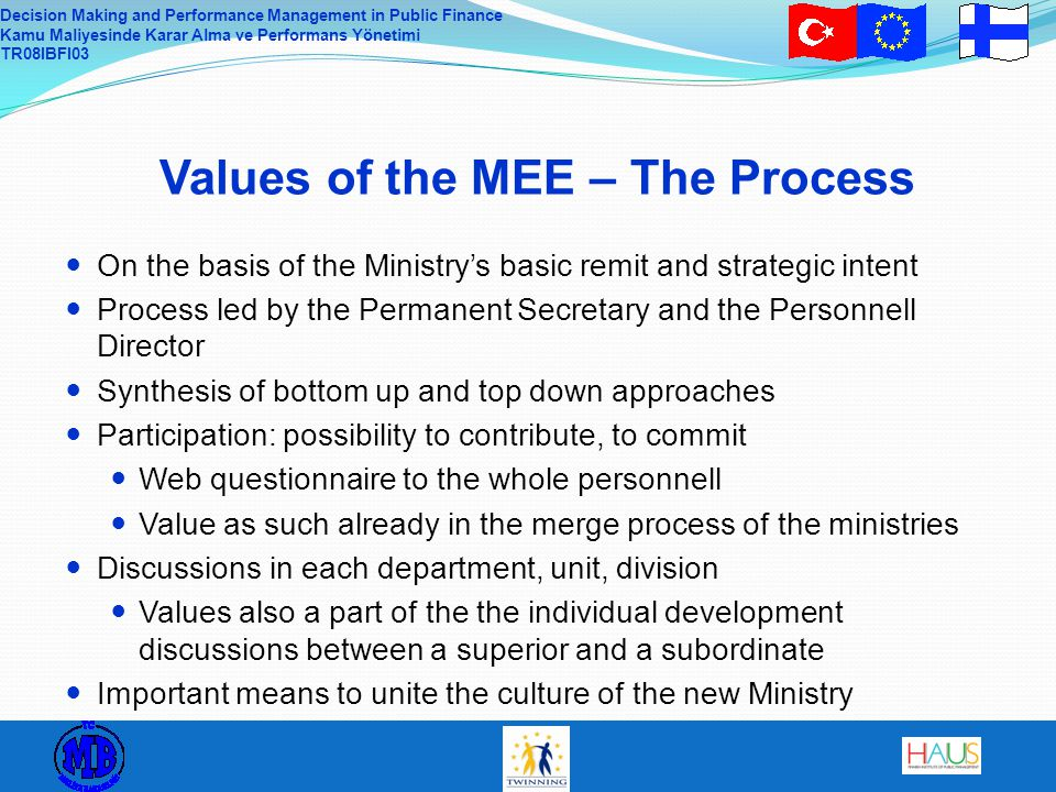 Decision Making and Performance Management in Public Finance Kamu Maliyesinde Karar Alma ve Performans Yönetimi TR08IBFI03 Values of the MEE – The Process On the basis of the Ministry's basic remit and strategic intent Process led by the Permanent Secretary and the Personnell Director Synthesis of bottom up and top down approaches Participation: possibility to contribute, to commit Web questionnaire to the whole personnell Value as such already in the merge process of the ministries Discussions in each department, unit, division Values also a part of the the individual development discussions between a superior and a subordinate Important means to unite the culture of the new Ministry