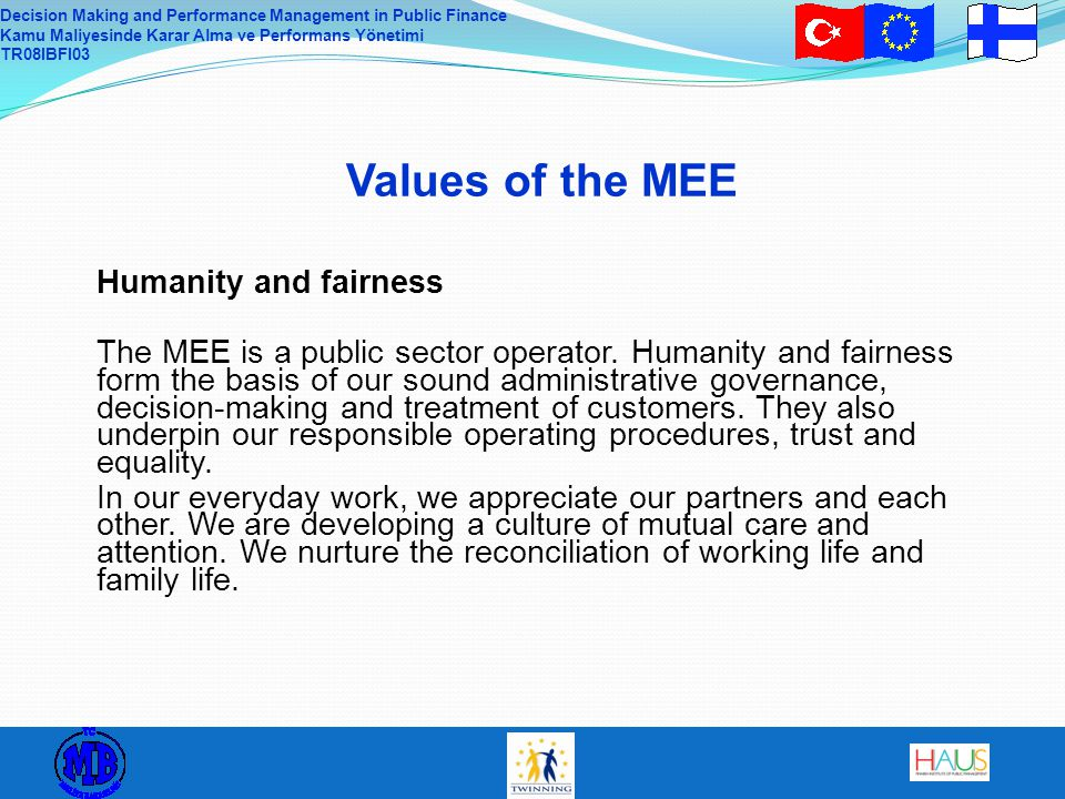 Decision Making and Performance Management in Public Finance Kamu Maliyesinde Karar Alma ve Performans Yönetimi TR08IBFI03 Values of the MEE Humanity and fairness The MEE is a public sector operator.