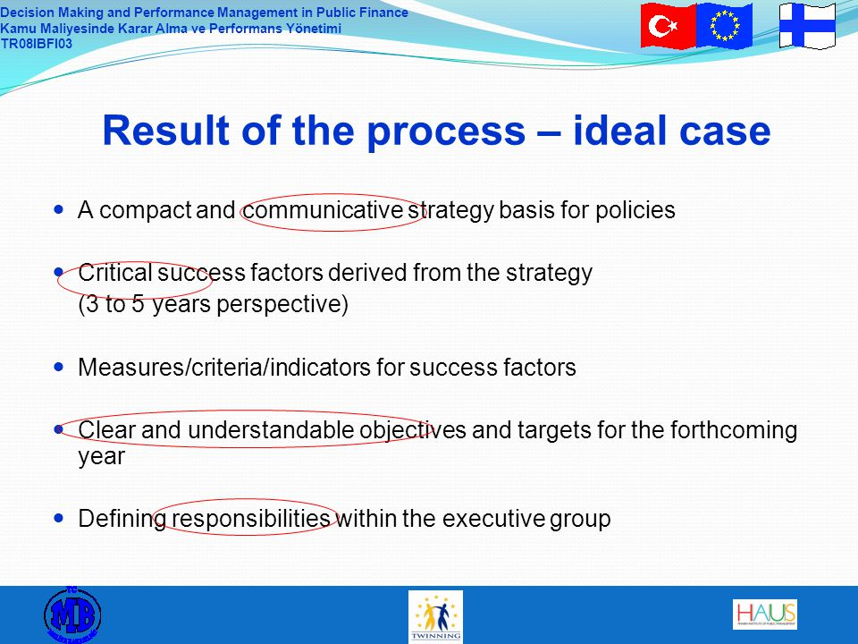 Decision Making and Performance Management in Public Finance Kamu Maliyesinde Karar Alma ve Performans Yönetimi TR08IBFI03 Result of the process – ideal case A compact and communicative strategy basis for policies Critical success factors derived from the strategy (3 to 5 years perspective) Measures/criteria/indicators for success factors Clear and understandable objectives and targets for the forthcoming year Defining responsibilities within the executive group