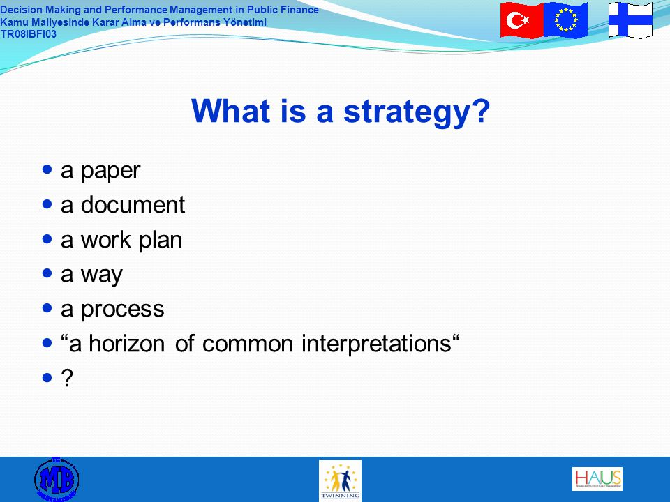 Decision Making and Performance Management in Public Finance Kamu Maliyesinde Karar Alma ve Performans Yönetimi TR08IBFI03 What is a strategy.