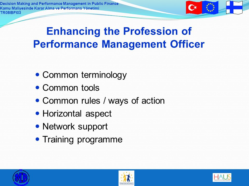 Decision Making and Performance Management in Public Finance Kamu Maliyesinde Karar Alma ve Performans Yönetimi TR08IBFI03 Enhancing the Profession of Performance Management Officer Common terminology Common tools Common rules / ways of action Horizontal aspect Network support Training programme