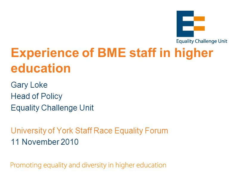 Equality Challenge Unit  Established in 2001 to promote equality for staff in higher education in the UK  Remit extended in 2006 to include students  Funded by the 4 UK higher education funding Councils, Universities UK and GuildHE  16 staff, based in London