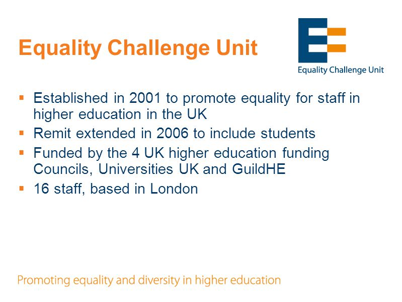 ECU Mission  Equality Challenge Unit supports the higher education sector to realise the potential of all staff and students whatever their age, disability, gender identity, marital or civil partnership status, pregnancy or maternity status, race, religion or belief, sex, or sexual orientation to the benefit of those individuals, higher education institutions and society.