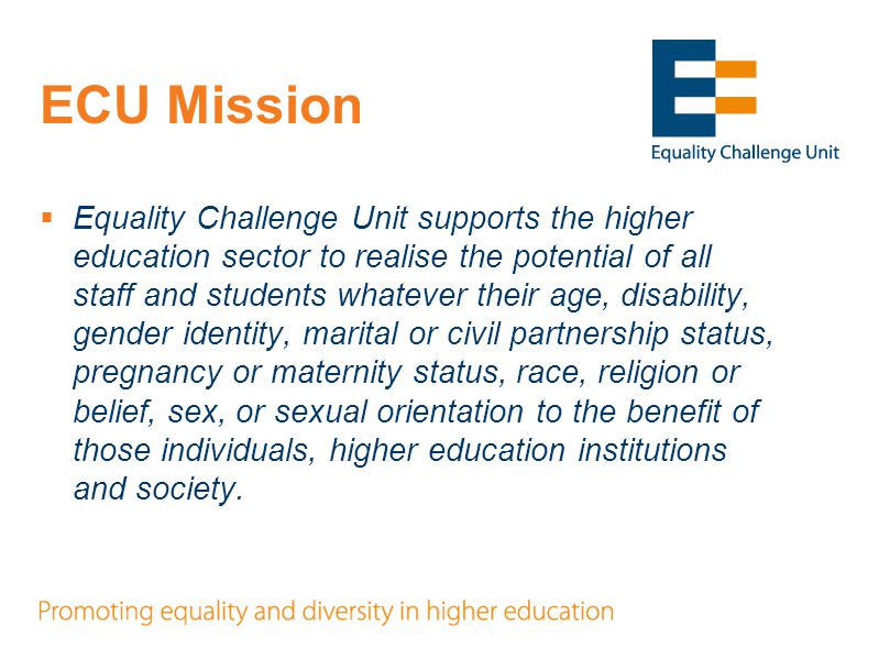 ECU Mission  Equality Challenge Unit supports the higher education sector to realise the potential of all staff and students whatever their age, disa