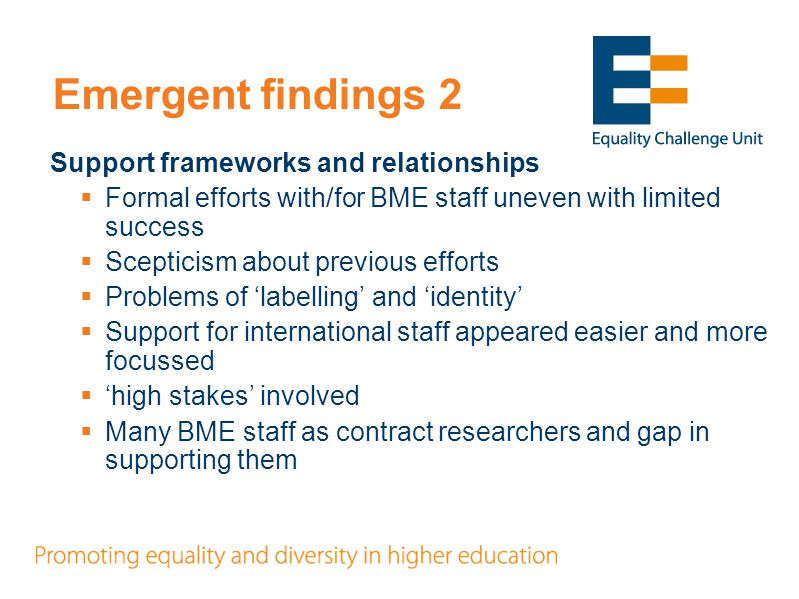 Emergent findings 3 Leadership and development  Opportunities for career development seen as generic (leading to 'elite' reproduction)  Criteria for academic development or promotion fairly universal, notwithstanding differences in social and organisational context  Possibly more variation and contextualisation for administrative and other staff  Importance of white patronage  Formal 'equal opportunities' but importance of informal 'encouragement to apply'  Formal promotions process– too late  Key role of heads of units and line managers