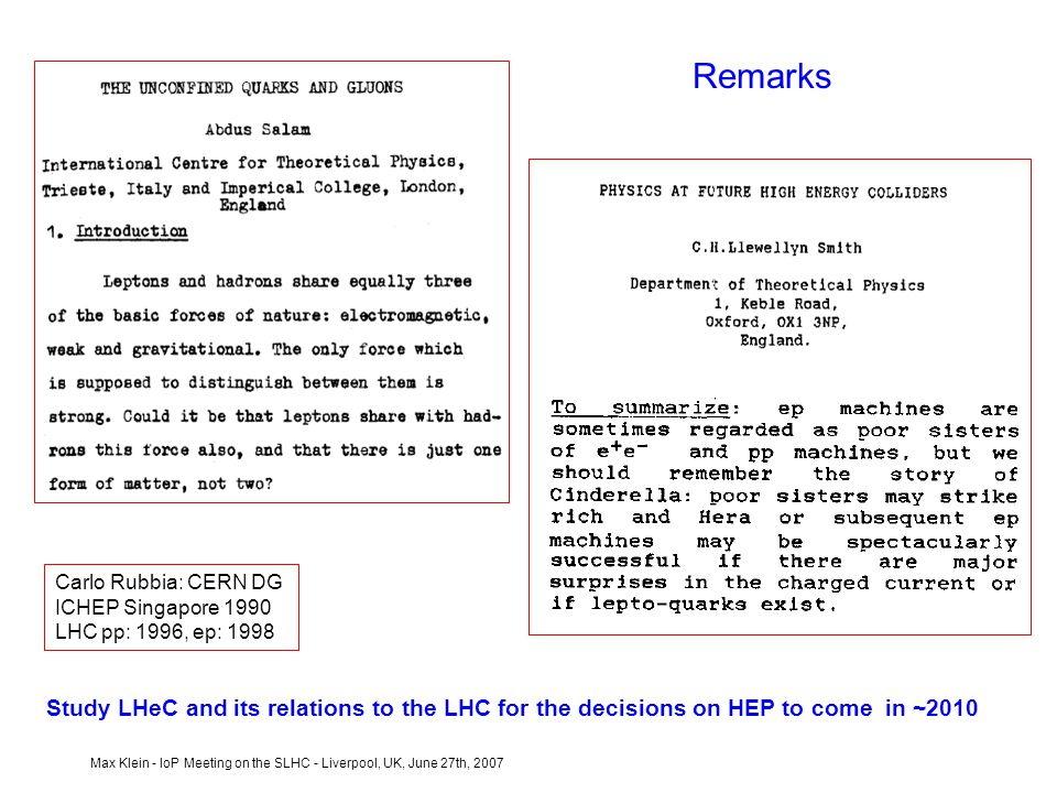 Max Klein - IoP Meeting on the SLHC - Liverpool, UK, June 27th, 2007 Remarks Carlo Rubbia: CERN DG ICHEP Singapore 1990 LHC pp: 1996, ep: 1998 Study LHeC and its relations to the LHC for the decisions on HEP to come in ~2010