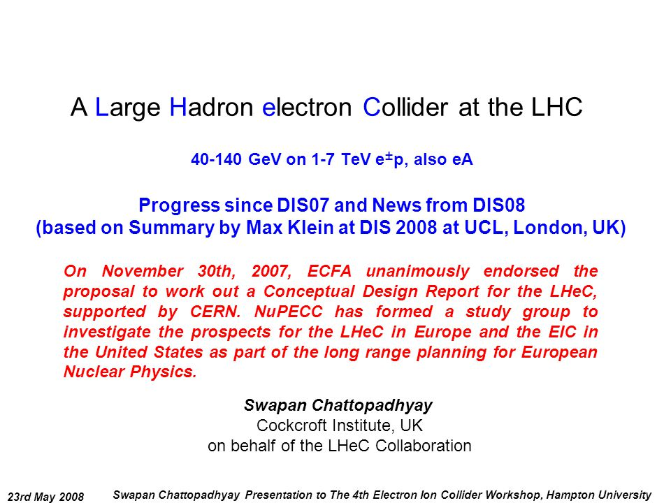 23rd May 2008 Swapan Chattopadhyay Presentation to The 4th Electron Ion Collider Workshop, Hampton University A Large Hadron electron Collider at the LHC 40-140 GeV on 1-7 TeV e ± p, also eA Swapan Chattopadhyay Cockcroft Institute, UK on behalf of the LHeC Collaboration On November 30th, 2007, ECFA unanimously endorsed the proposal to work out a Conceptual Design Report for the LHeC, supported by CERN.
