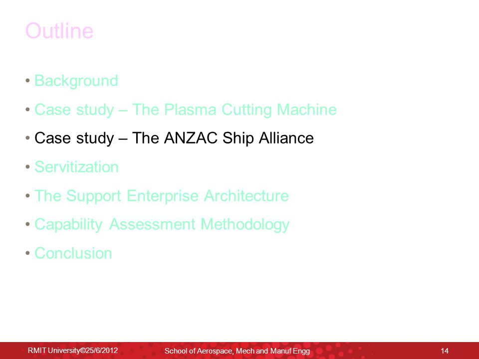RMIT University©25/6/2012 School of Aerospace, Mech and Manuf Engg 14 Outline Background Case study – The Plasma Cutting Machine Case study – The ANZA
