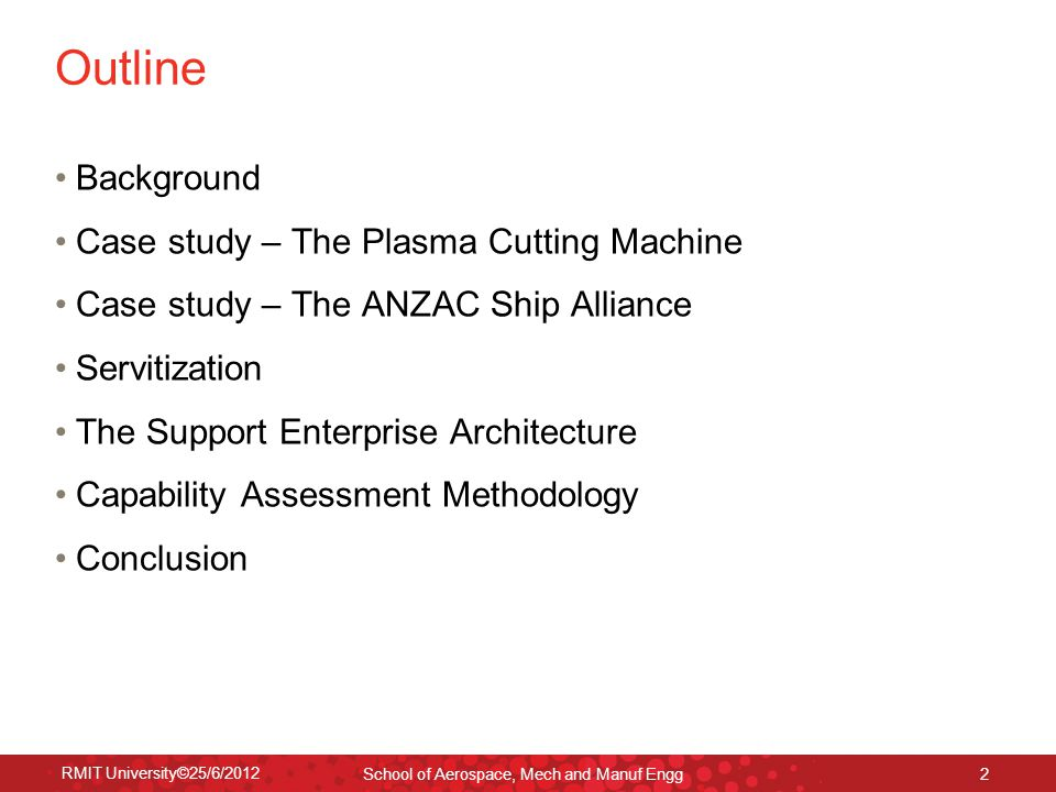 RMIT University©25/6/2012 School of Aerospace, Mech and Manuf Engg 2 Outline Background Case study – The Plasma Cutting Machine Case study – The ANZAC