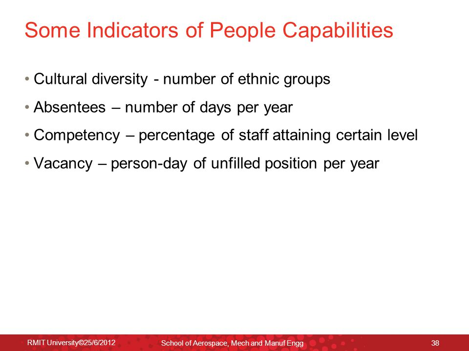 RMIT University©25/6/2012 School of Aerospace, Mech and Manuf Engg 38 Some Indicators of People Capabilities Cultural diversity - number of ethnic groups Absentees – number of days per year Competency – percentage of staff attaining certain level Vacancy – person-day of unfilled position per year