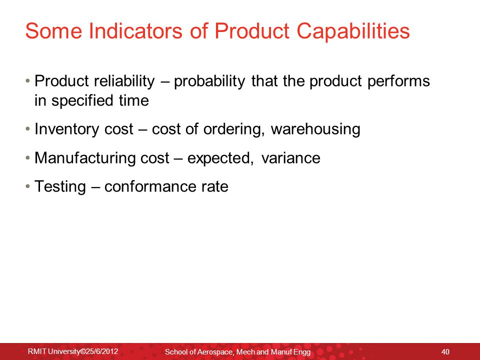 RMIT University©25/6/2012 School of Aerospace, Mech and Manuf Engg 40 Some Indicators of Product Capabilities Product reliability – probability that t