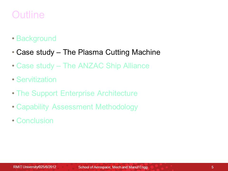 RMIT University©25/6/2012 School of Aerospace, Mech and Manuf Engg 5 Outline Background Case study – The Plasma Cutting Machine Case study – The ANZAC Ship Alliance Servitization The Support Enterprise Architecture Capability Assessment Methodology Conclusion