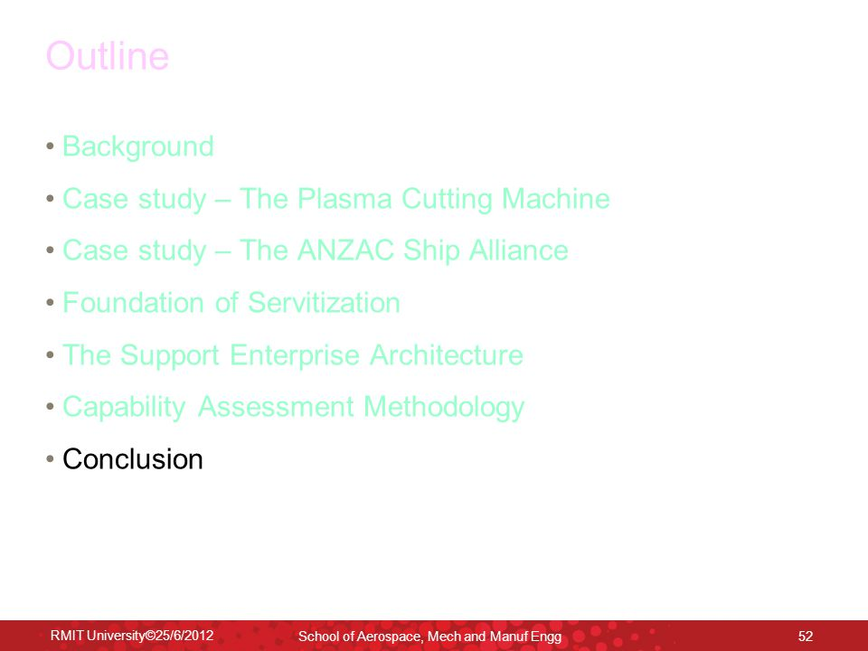 RMIT University©25/6/2012 School of Aerospace, Mech and Manuf Engg 52 Outline Background Case study – The Plasma Cutting Machine Case study – The ANZAC Ship Alliance Foundation of Servitization The Support Enterprise Architecture Capability Assessment Methodology Conclusion