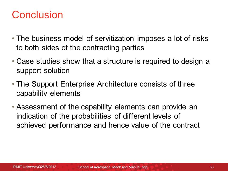 RMIT University©25/6/2012 School of Aerospace, Mech and Manuf Engg 53 Conclusion The business model of servitization imposes a lot of risks to both si