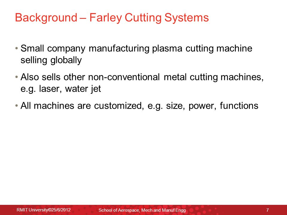 RMIT University©25/6/2012 School of Aerospace, Mech and Manuf Engg 7 Background – Farley Cutting Systems Small company manufacturing plasma cutting ma