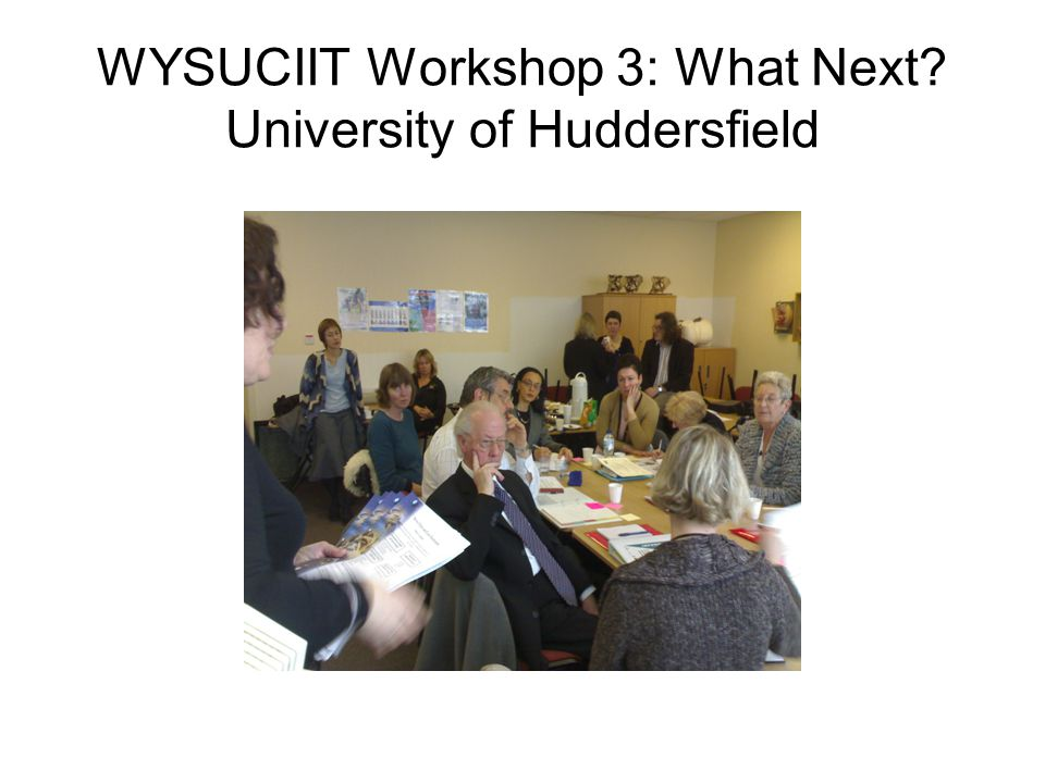 WYSUCIIT Workshop 3: What Next? University of Huddersfield