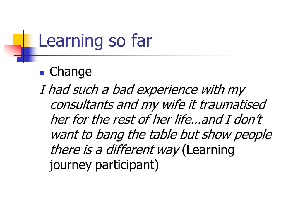 Learning so far Change I had such a bad experience with my consultants and my wife it traumatised her for the rest of her life…and I don't want to bang the table but show people there is a different way (Learning journey participant)